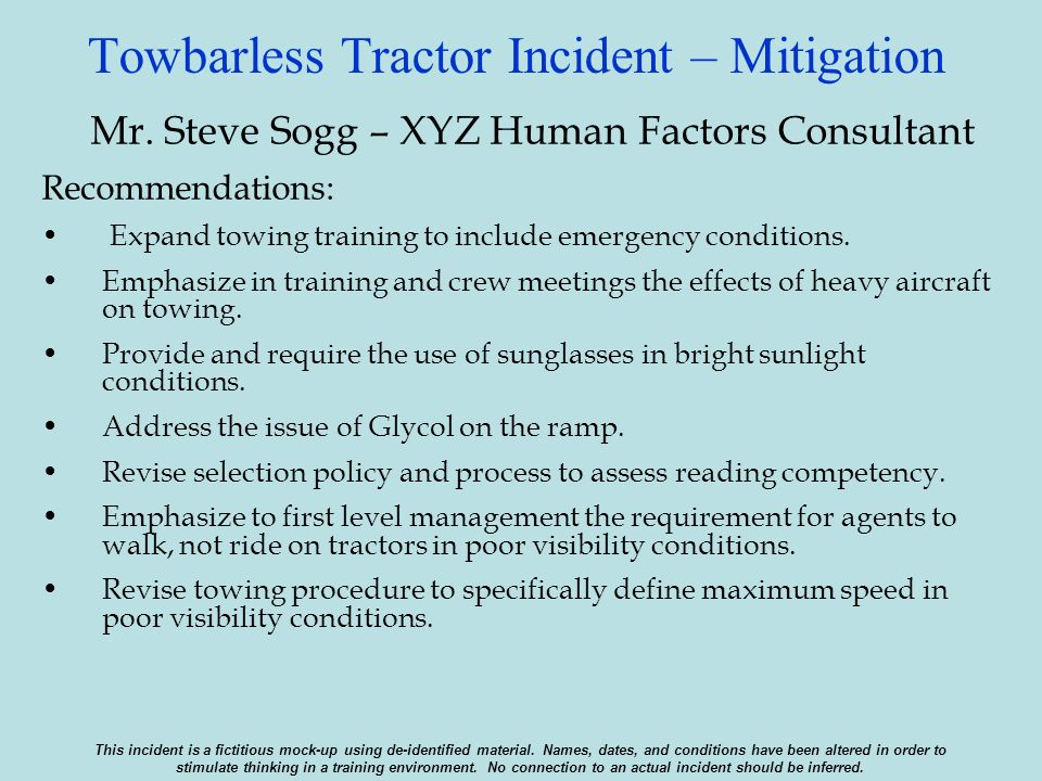 Towbarless Tractor Incident – Mitigation Mr. Steve Sogg – XYZ Human Factors Consultant Recommendations: Expand towing training to include emergency co