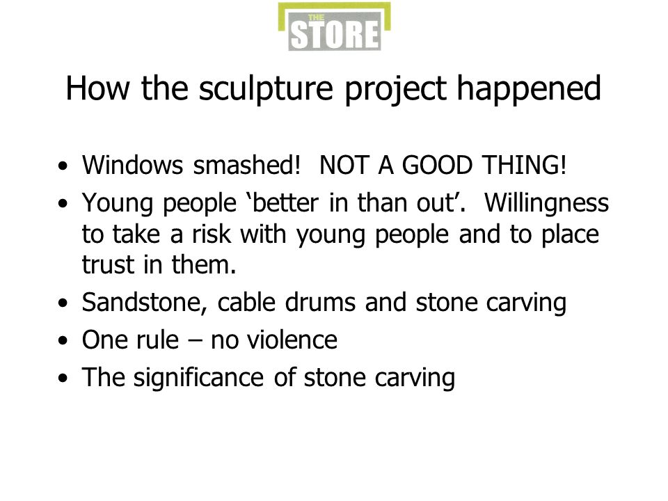 How the sculpture project happened Windows smashed! NOT A GOOD THING! Young people better in than out. Willingness to take a risk with young people an