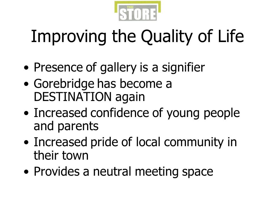 Improving the Quality of Life Presence of gallery is a signifier Gorebridge has become a DESTINATION again Increased confidence of young people and parents Increased pride of local community in their town Provides a neutral meeting space