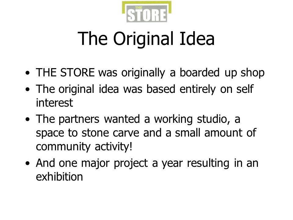 The Original Idea THE STORE was originally a boarded up shop The original idea was based entirely on self interest The partners wanted a working studio, a space to stone carve and a small amount of community activity.