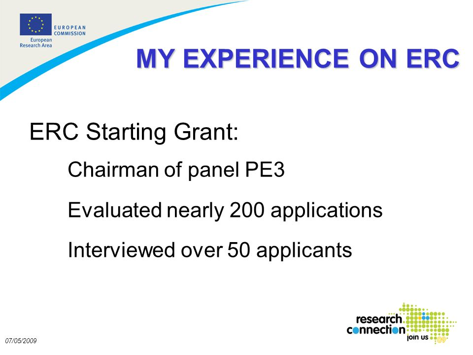 2 07/05/2009 MY EXPERIENCE ON ERC ERC Starting Grant: Chairman of panel PE3 Evaluated nearly 200 applications Interviewed over 50 applicants