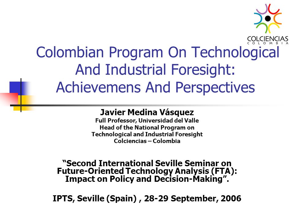 Colombian Program On Technological And Industrial Foresight: Achievemens And Perspectives Javier Medina Vásquez Full Professor, Universidad del Valle