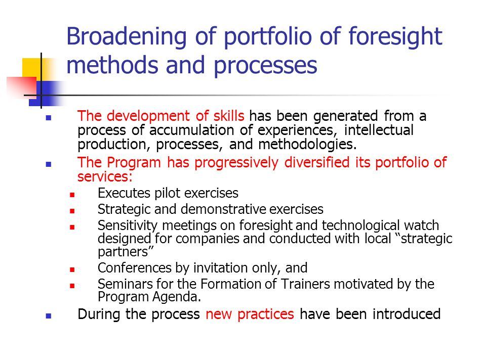 Broadening of portfolio of foresight methods and processes The development of skills has been generated from a process of accumulation of experiences,