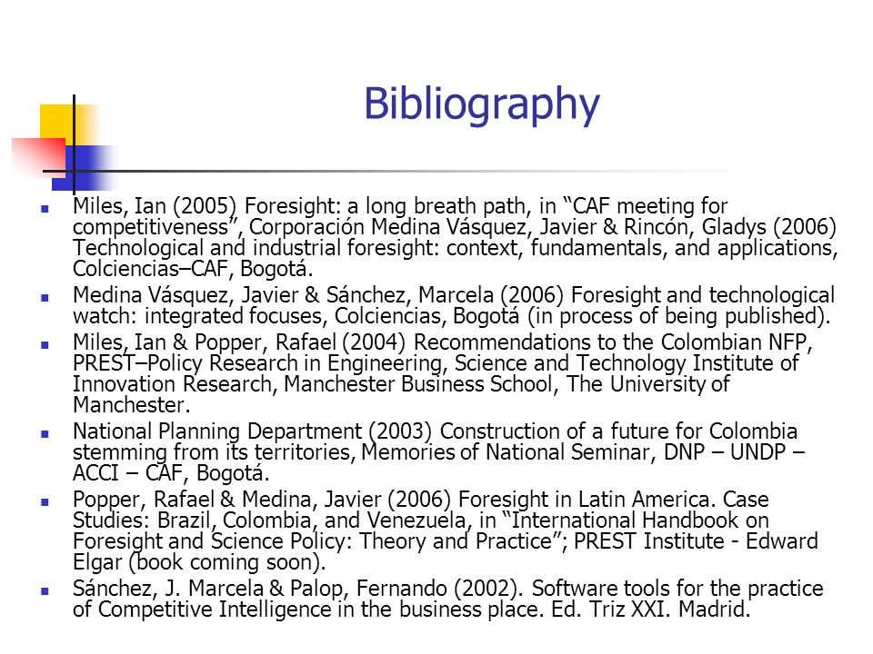 Bibliography Miles, Ian (2005) Foresight: a long breath path, in CAF meeting for competitiveness, Corporación Medina Vásquez, Javier & Rincón, Gladys