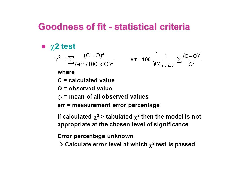 Goodness of fit - statistical criteria 2 test where C = calculated value O = observed value = mean of all observed values err = measurement error perc
