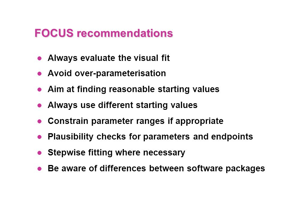FOCUS recommendations Always evaluate the visual fit Avoid over-parameterisation Aim at finding reasonable starting values Always use different starti
