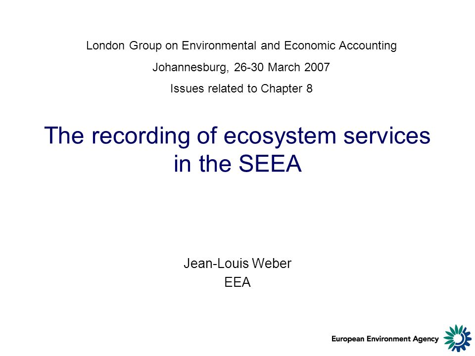 The recording of ecosystem services in the SEEA Jean-Louis Weber EEA London Group on Environmental and Economic Accounting Johannesburg, 26-30 March 2007 Issues related to Chapter 8