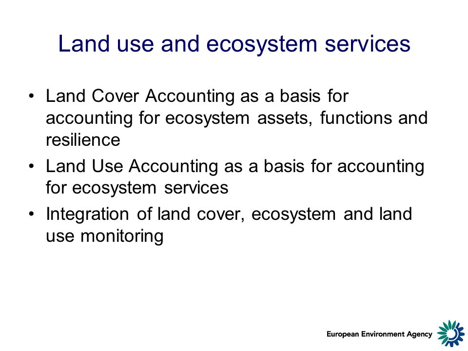 Land use and ecosystem services Land Cover Accounting as a basis for accounting for ecosystem assets, functions and resilience Land Use Accounting as a basis for accounting for ecosystem services Integration of land cover, ecosystem and land use monitoring
