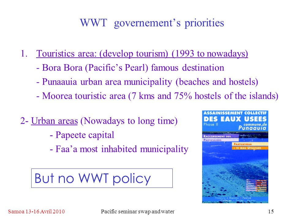 Samoa 13-16 Avril 2010Pacific seminar swap and water15 WWT governements priorities 1.Touristics area: (develop tourism) (1993 to nowadays) - Bora Bora (Pacifics Pearl) famous destination - Punaauia urban area municipality (beaches and hostels) - Moorea touristic area (7 kms and 75% hostels of the islands) 2- Urban areas (Nowadays to long time) - Papeete capital - Faaa most inhabited municipality But no WWT policy