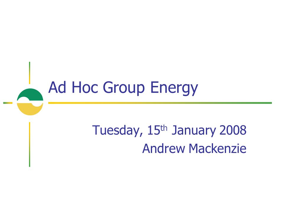Tuesday, 15 th January 2008 Andrew Mackenzie Ad Hoc Group Energy