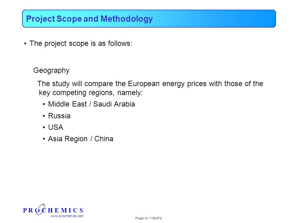 P R O C H E M I C S www.prochemics.com Project Nr. 7-05-873r The project scope is as follows: Geography The study will compare the European energy pri
