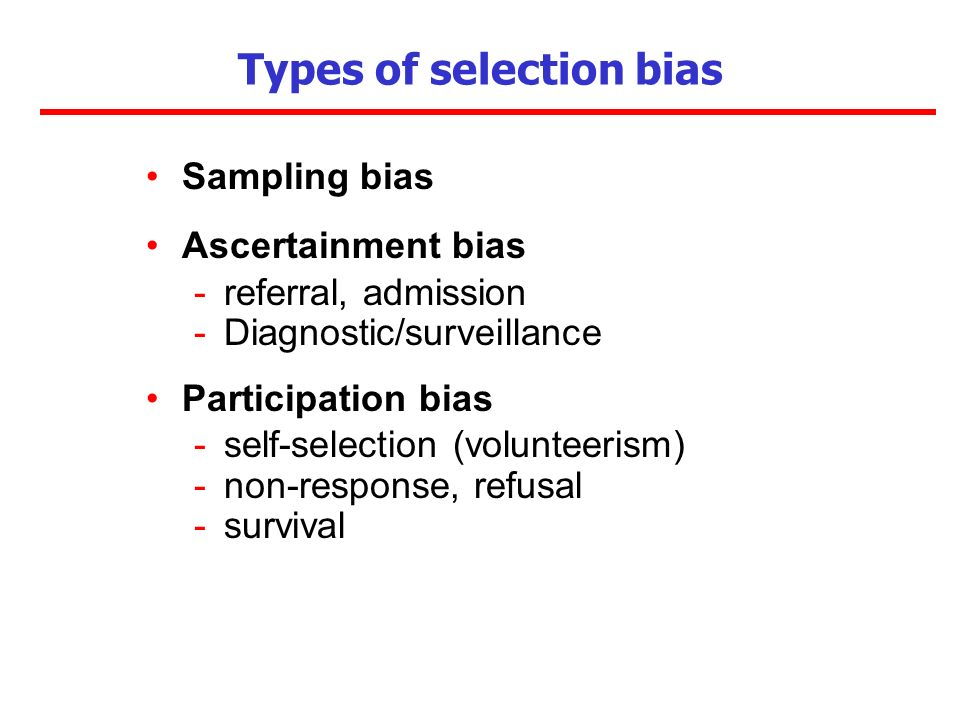 Types of selection bias Sampling bias Ascertainment bias -referral, admission -Diagnostic/surveillance Participation bias -self-selection (volunteeris