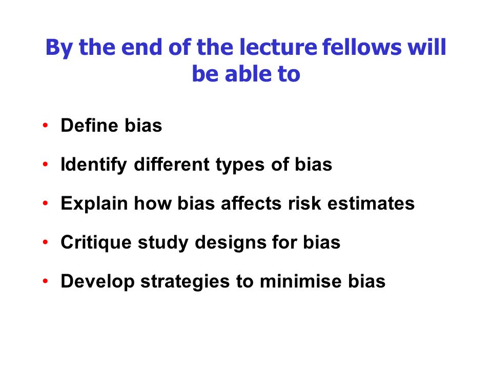 By the end of the lecture fellows will be able to Define bias Identify different types of bias Explain how bias affects risk estimates Critique study