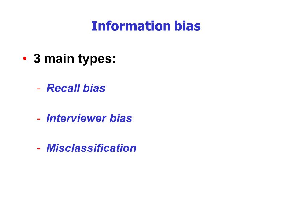 Information bias 3 main types: -Recall bias -Interviewer bias -Misclassification