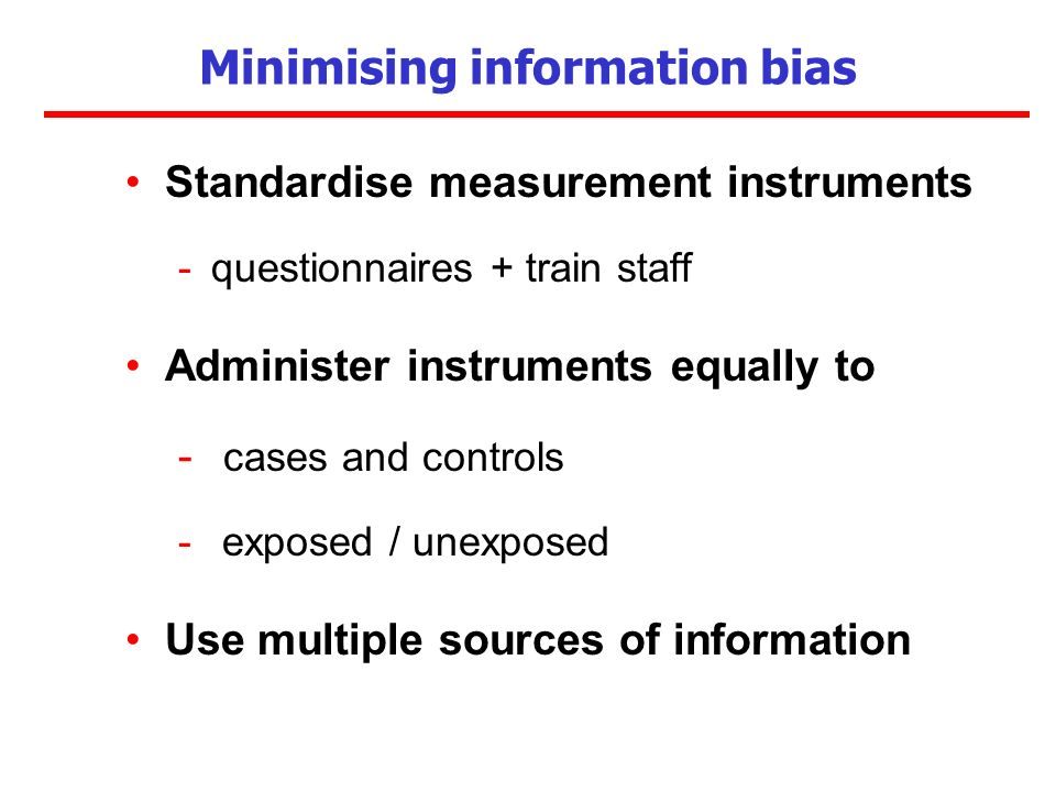 Minimising information bias Standardise measurement instruments -questionnaires + train staff Administer instruments equally to - cases and controls -