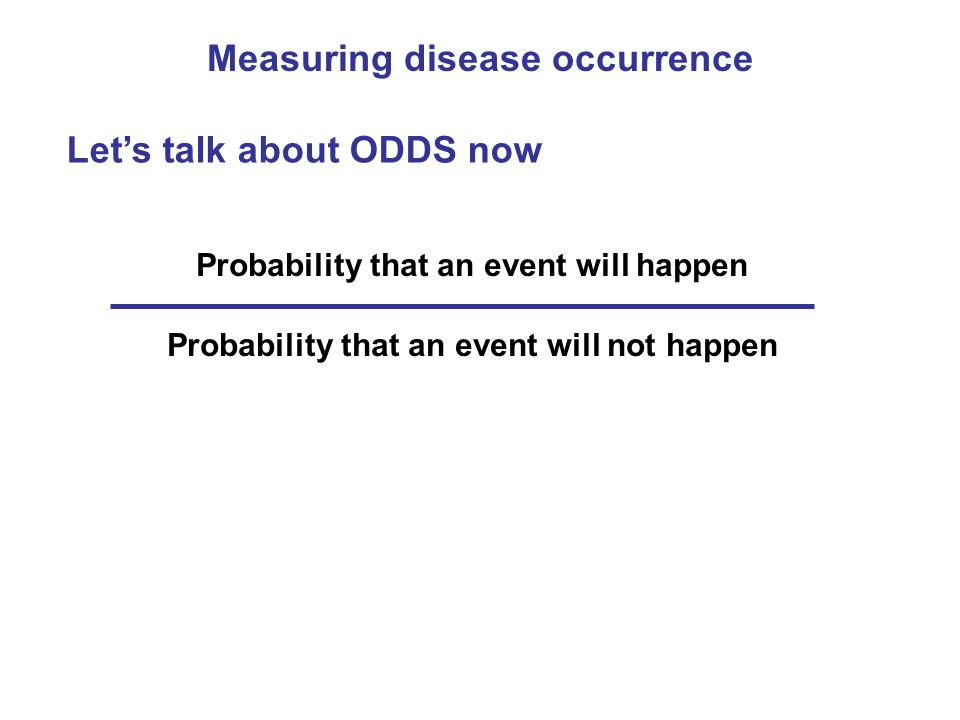 Measuring disease occurrence Lets talk about ODDS now Probability that an event will happen Probability that an event will not happen