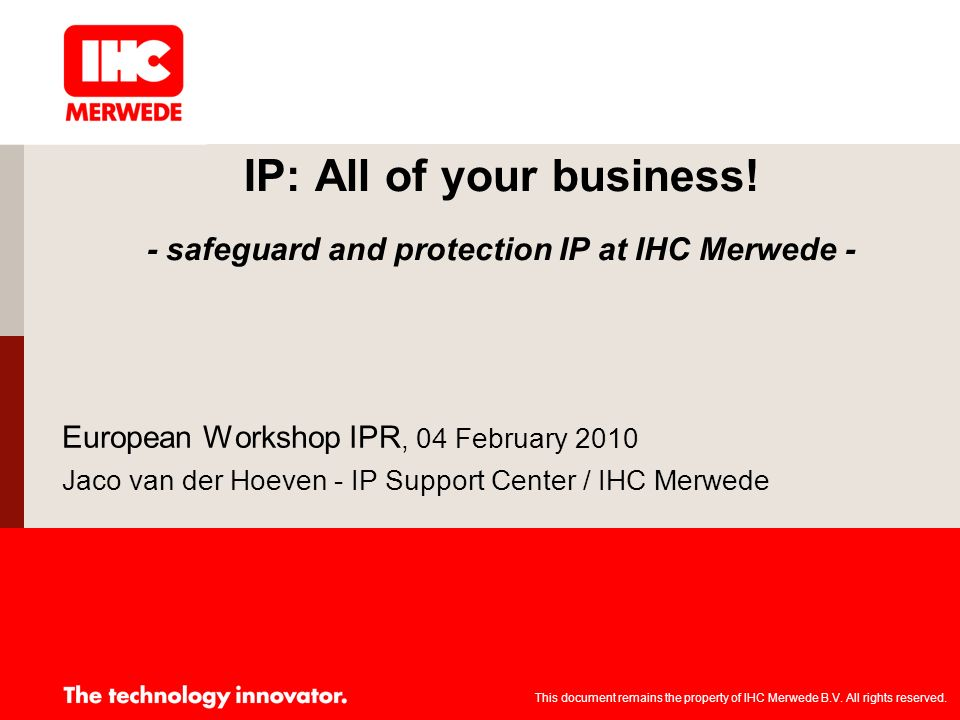 IP: All of your business! - safeguard and protection IP at IHC Merwede - European Workshop IPR, 04 February 2010 Jaco van der Hoeven - IP Support Cent