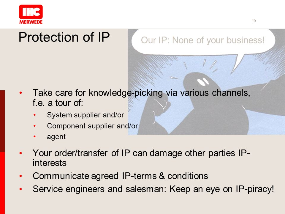 15 Protection of IP Take care for knowledge-picking via various channels, f.e. a tour of: System supplier and/or Component supplier and/or agent Your