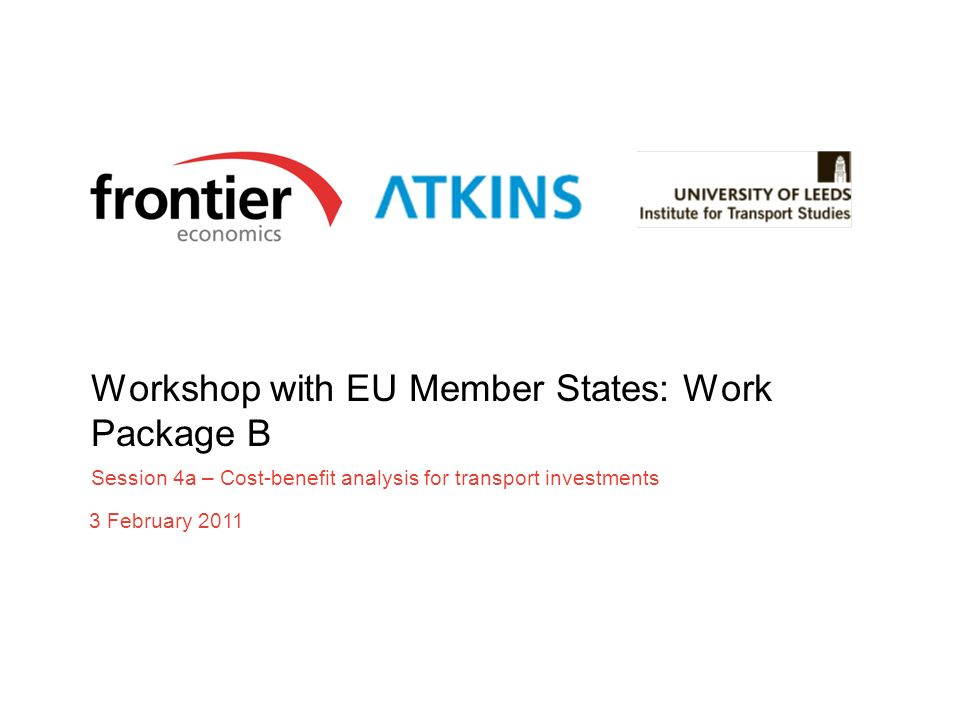 Workshop with EU Member States: Work Package B Session 4a – Cost-benefit analysis for transport investments 3 February 2011