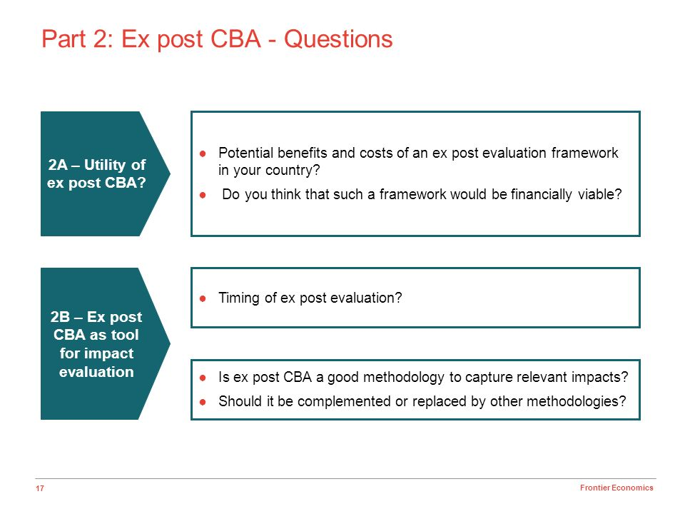 17 Frontier Economics Part 2: Ex post CBA - Questions Potential benefits and costs of an ex post evaluation framework in your country.