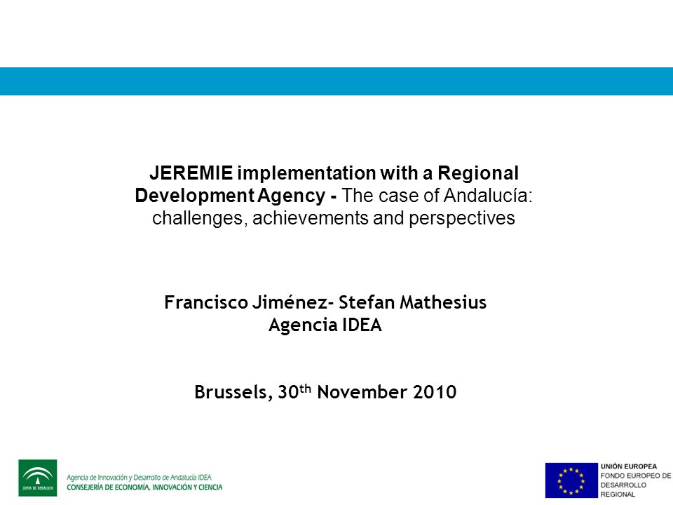 JEREMIE implementation with a Regional Development Agency - The case of Andalucía: challenges, achievements and perspectives Francisco Jiménez- Stefan