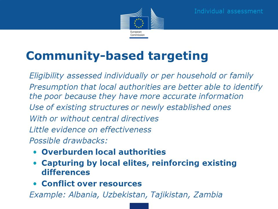 Community-based targeting Eligibility assessed individually or per household or family Presumption that local authorities are better able to identify the poor because they have more accurate information Use of existing structures or newly established ones With or without central directives Little evidence on effectiveness Possible drawbacks: Overburden local authorities Capturing by local elites, reinforcing existing differences Conflict over resources Example: Albania, Uzbekistan, Tajikistan, Zambia Individual assessment