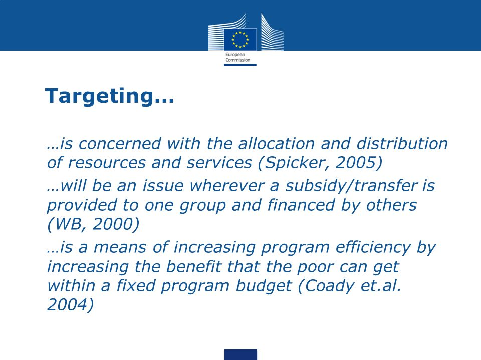 Targeting… …is concerned with the allocation and distribution of resources and services (Spicker, 2005) …will be an issue wherever a subsidy/transfer is provided to one group and financed by others (WB, 2000) …is a means of increasing program efficiency by increasing the benefit that the poor can get within a fixed program budget (Coady et.al.