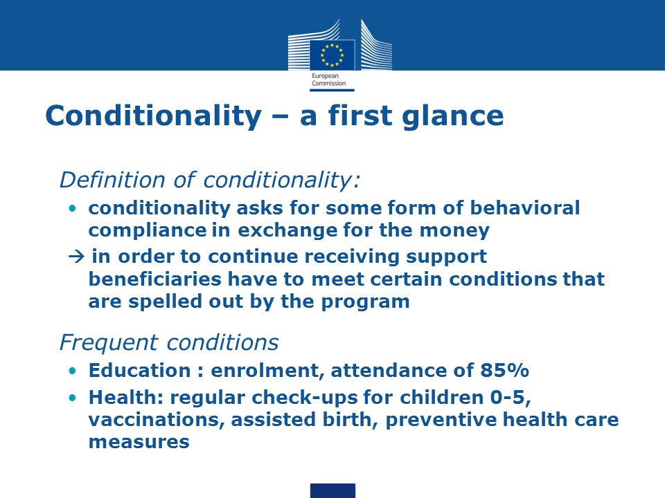 Conditionality – a first glance Definition of conditionality: conditionality asks for some form of behavioral compliance in exchange for the money in order to continue receiving support beneficiaries have to meet certain conditions that are spelled out by the program Frequent conditions Education : enrolment, attendance of 85% Health: regular check-ups for children 0-5, vaccinations, assisted birth, preventive health care measures