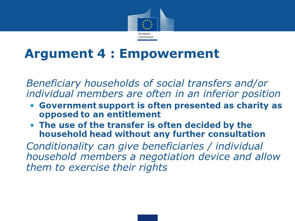 Argument 4 : Empowerment Beneficiary households of social transfers and/or individual members are often in an inferior position Government support is often presented as charity as opposed to an entitlement The use of the transfer is often decided by the household head without any further consultation Conditionality can give beneficiaries / individual household members a negotiation device and allow them to exercise their rights