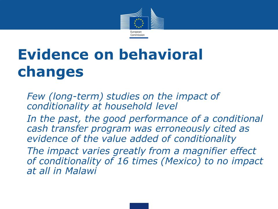 Evidence on behavioral changes Few (long-term) studies on the impact of conditionality at household level In the past, the good performance of a conditional cash transfer program was erroneously cited as evidence of the value added of conditionality The impact varies greatly from a magnifier effect of conditionality of 16 times (Mexico) to no impact at all in Malawi