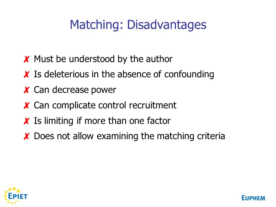 Matching: Disadvantages Must be understood by the author Is deleterious in the absence of confounding Can decrease power Can complicate control recruitment Is limiting if more than one factor Does not allow examining the matching criteria
