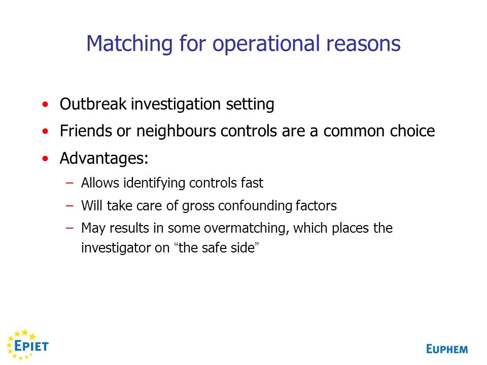 Matching for operational reasons Outbreak investigation setting Friends or neighbours controls are a common choice Advantages: –Allows identifying controls fast –Will take care of gross confounding factors –May results in some overmatching, which places the investigator on the safe side