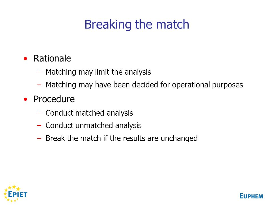 Breaking the match Rationale –Matching may limit the analysis –Matching may have been decided for operational purposes Procedure –Conduct matched analysis –Conduct unmatched analysis –Break the match if the results are unchanged