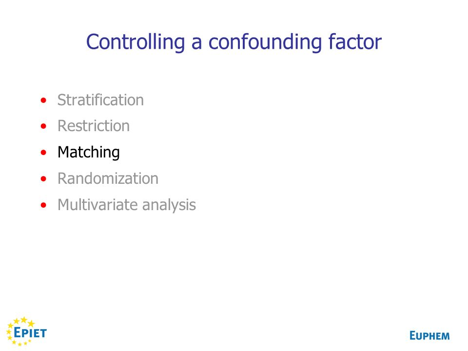 Controlling a confounding factor Stratification Restriction Matching Randomization Multivariate analysis
