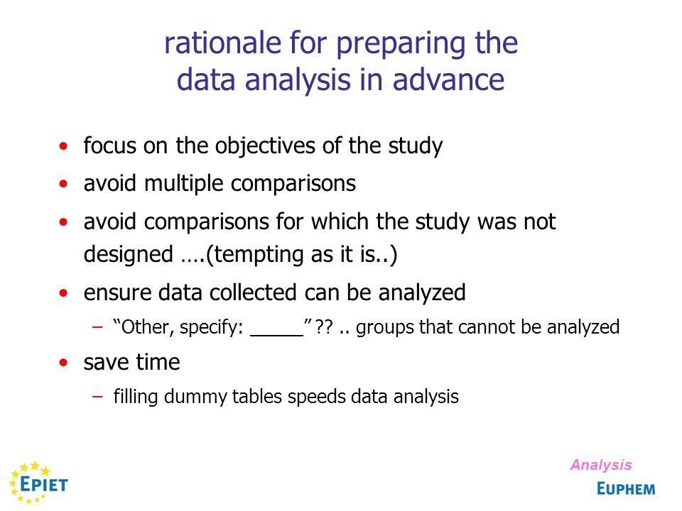rationale for preparing the data analysis in advance focus on the objectives of the study avoid multiple comparisons avoid comparisons for which the study was not designed ….(tempting as it is..) ensure data collected can be analyzed –Other, specify: _____ ??..