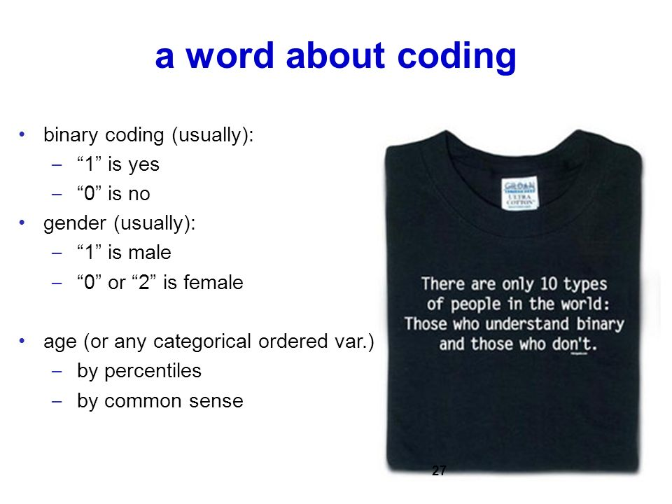 a word about coding binary coding (usually): – 1 is yes – 0 is no gender (usually): – 1 is male – 0 or 2 is female age (or any categorical ordered var.) – by percentiles – by common sense 27
