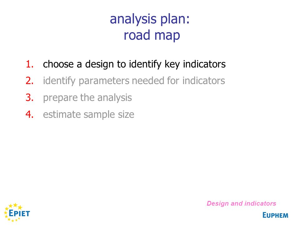 analysis plan: road map 1.choose a design to identify key indicators 2.identify parameters needed for indicators 3.prepare the analysis 4.estimate sample size Design and indicators