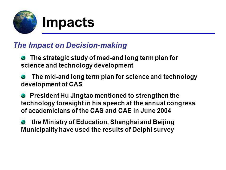 Impacts The Impact on Decision-making The strategic study of med-and long term plan for science and technology development The mid-and long term plan for science and technology development of CAS President Hu Jingtao mentioned to strengthen the technology foresight in his speech at the annual congress of academicians of the CAS and CAE in June 2004 the Ministry of Education, Shanghai and Beijing Municipality have used the results of Delphi survey