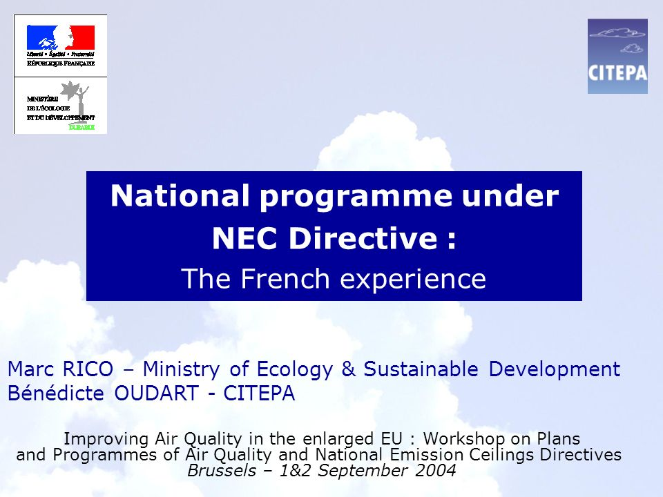 National programme under NEC Directive : The French experience Improving Air Quality in the enlarged EU : Workshop on Plans and Programmes of Air Quality and National Emission Ceilings Directives Brussels – 1&2 September 2004 Marc RICO – Ministry of Ecology & Sustainable Development Bénédicte OUDART - CITEPA