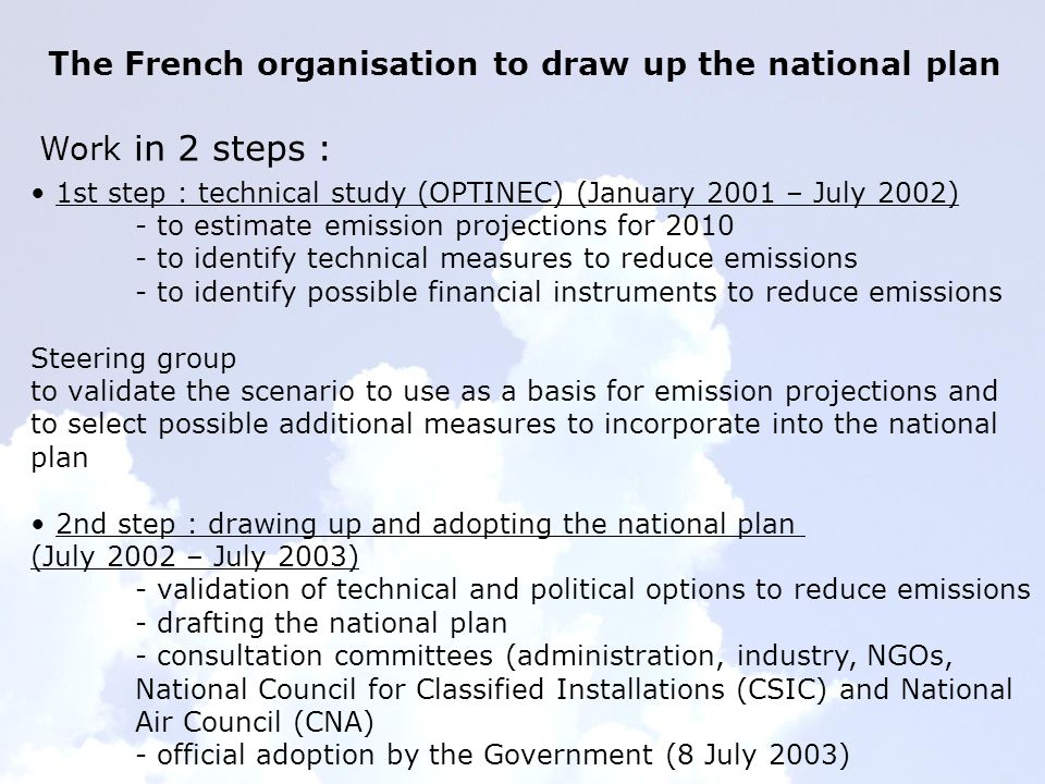The French organisation to draw up the national plan Work in 2 steps : 1st step : technical study (OPTINEC) (January 2001 – July 2002) - to estimate emission projections for 2010 - to identify technical measures to reduce emissions - to identify possible financial instruments to reduce emissions Steering group to validate the scenario to use as a basis for emission projections and to select possible additional measures to incorporate into the national plan 2nd step : drawing up and adopting the national plan (July 2002 – July 2003) - validation of technical and political options to reduce emissions - drafting the national plan - consultation committees (administration, industry, NGOs, National Council for Classified Installations (CSIC) and National Air Council (CNA) - official adoption by the Government (8 July 2003)