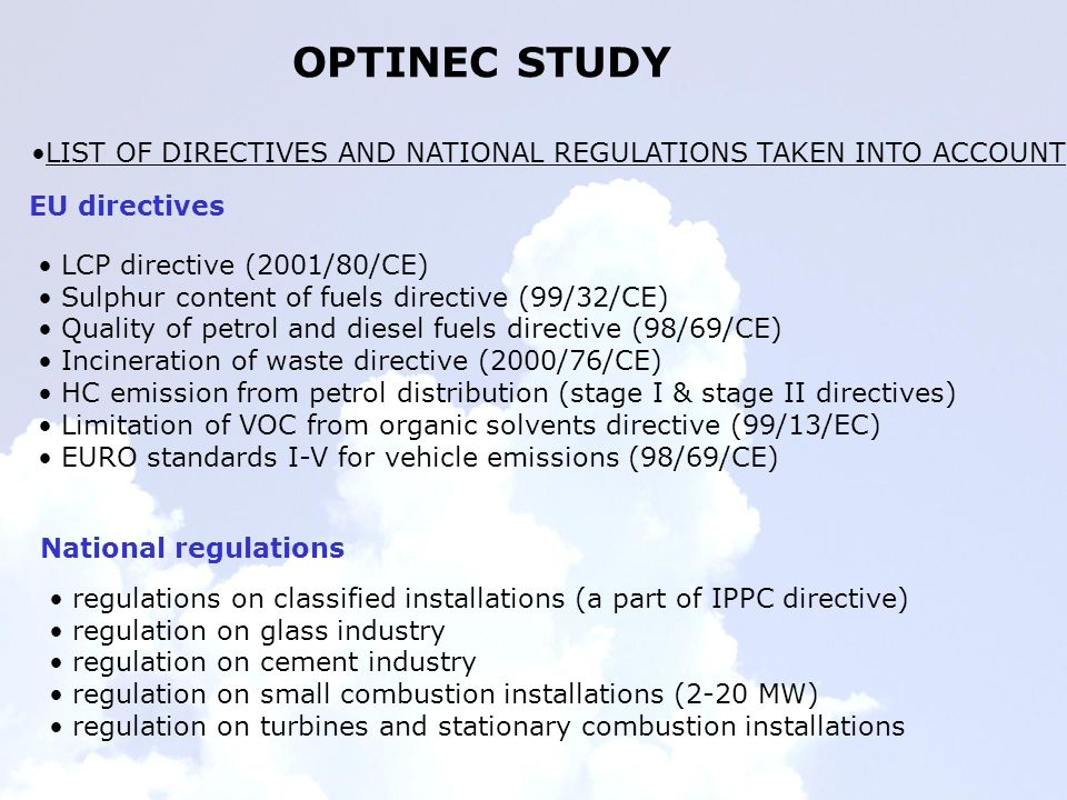 OPTINEC STUDY LIST OF DIRECTIVES AND NATIONAL REGULATIONS TAKEN INTO ACCOUNT LCP directive (2001/80/CE) Sulphur content of fuels directive (99/32/CE) Quality of petrol and diesel fuels directive (98/69/CE) Incineration of waste directive (2000/76/CE) HC emission from petrol distribution (stage I & stage II directives) Limitation of VOC from organic solvents directive (99/13/EC) EURO standards I-V for vehicle emissions (98/69/CE) EU directives National regulations regulations on classified installations (a part of IPPC directive) regulation on glass industry regulation on cement industry regulation on small combustion installations (2-20 MW) regulation on turbines and stationary combustion installations