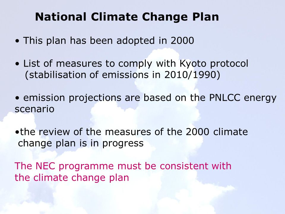 National Climate Change Plan This plan has been adopted in 2000 List of measures to comply with Kyoto protocol (stabilisation of emissions in 2010/1990) emission projections are based on the PNLCC energy scenario the review of the measures of the 2000 climate change plan is in progress The NEC programme must be consistent with the climate change plan