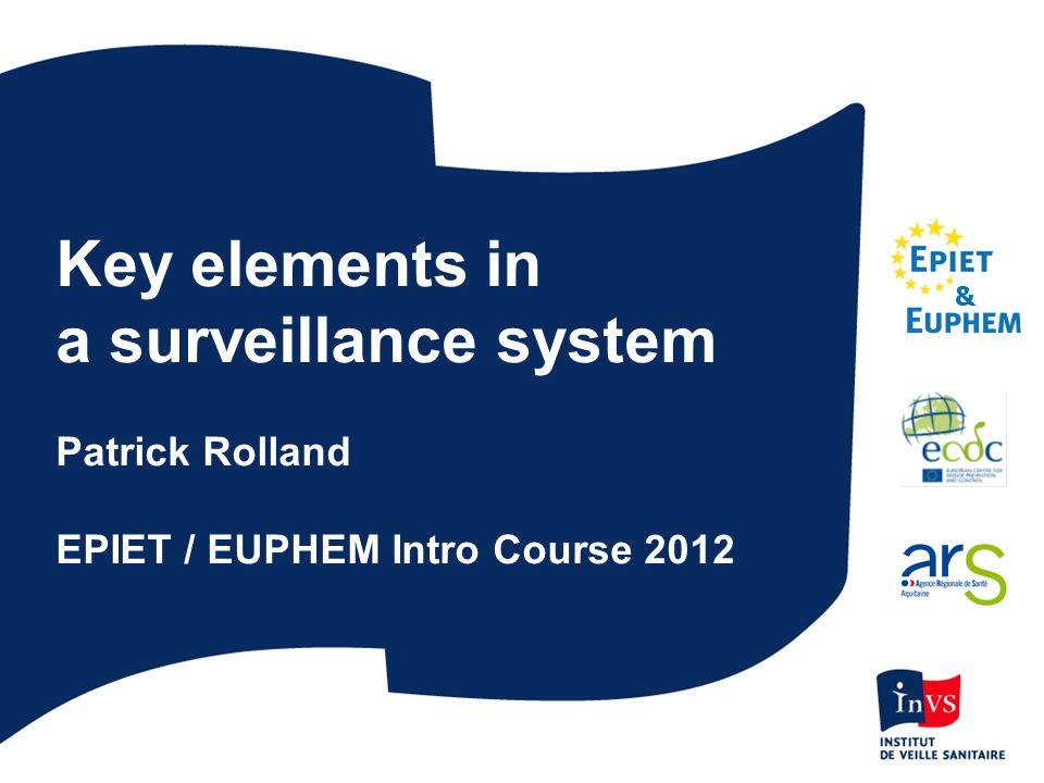 Key elements in a surveillance system Patrick Rolland EPIET / EUPHEM Intro Course 2012 &