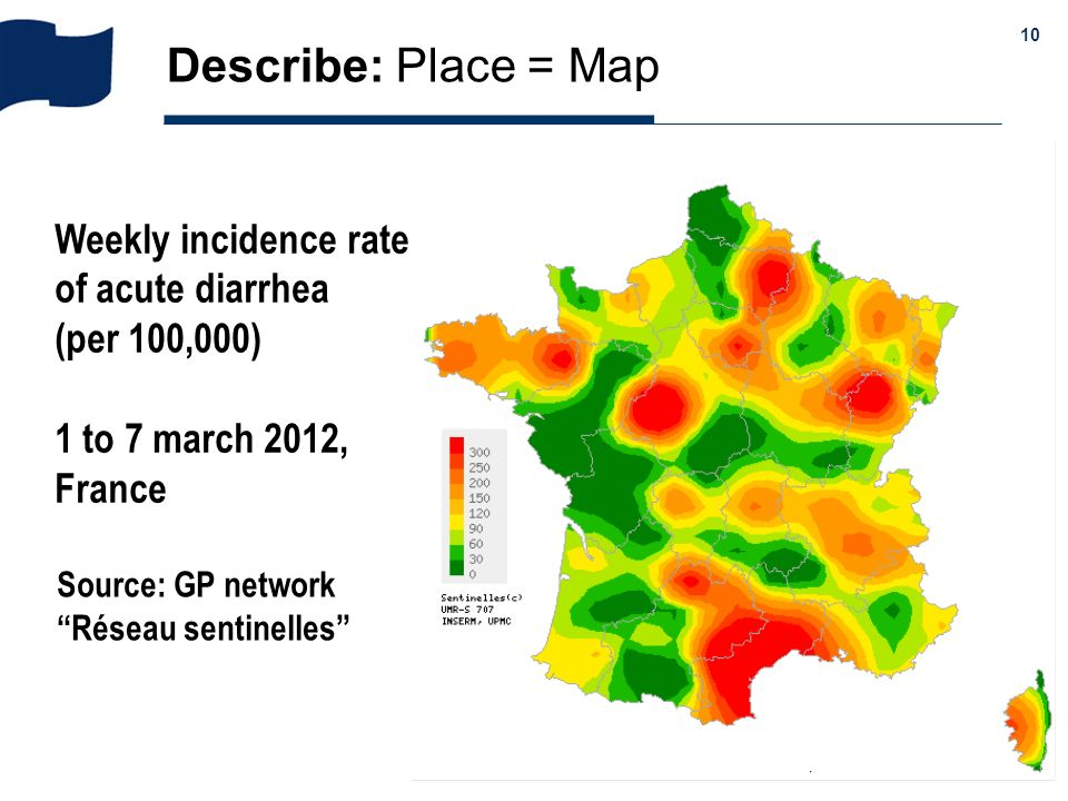 & 10 Describe: Place = Map Weekly incidence rate of acute diarrhea (per 100,000) 1 to 7 march 2012, France Source: GP network Réseau sentinelles