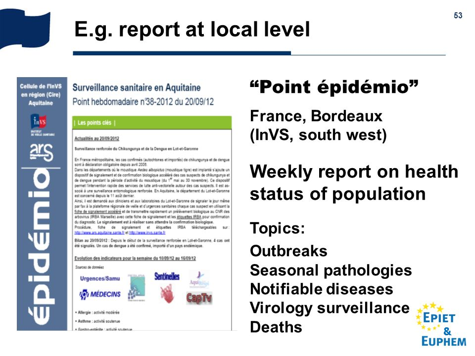 & 53 E.g. report at local level Point épidémio France, Bordeaux (InVS, south west) Weekly report on health status of population Topics: Outbreaks Seas