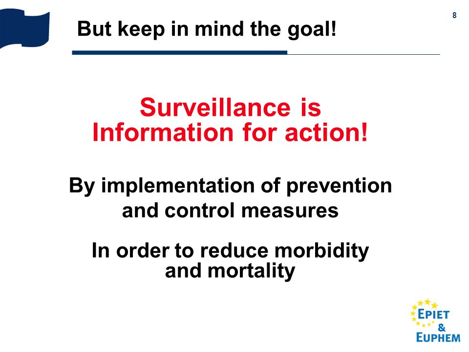 & 8 But keep in mind the goal! Surveillance is Information for action! By implementation of prevention and control measures In order to reduce morbidi