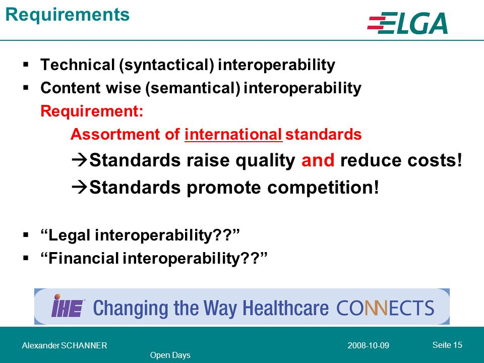 Seite Alexander SCHANNER Open Days Requirements Technical (syntactical) interoperability Content wise (semantical) interoperability Requirement: Assortment of international standards Standards raise quality and reduce costs.