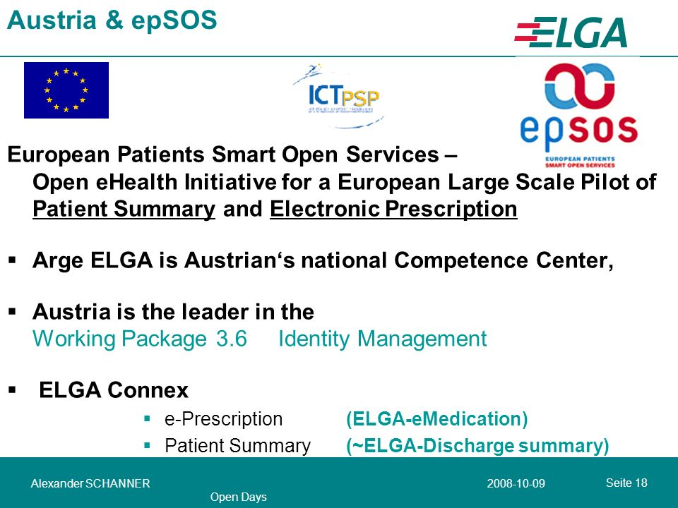 Seite Alexander SCHANNER Open Days Austria & epSOS European Patients Smart Open Services – Open eHealth Initiative for a European Large Scale Pilot of Patient Summary and Electronic Prescription Arge ELGA is Austrians national Competence Center, Austria is the leader in the Working Package 3.6 Identity Management ELGA Connex e-Prescription (ELGA-eMedication) Patient Summary (~ELGA-Discharge summary)