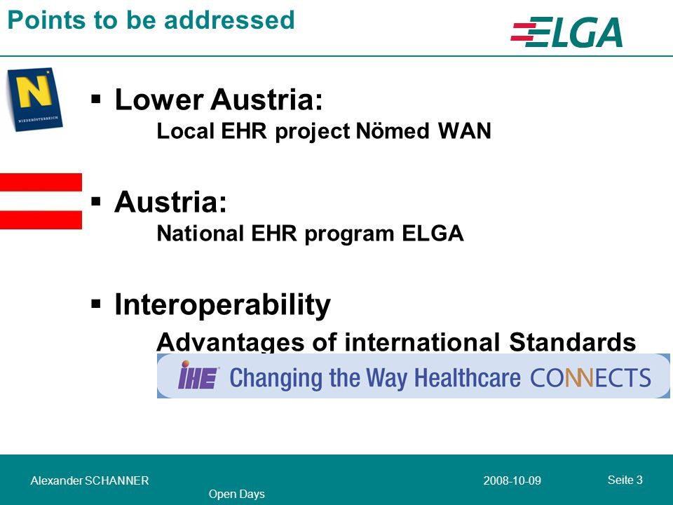 2008-10-09Alexander SCHANNER Open Days Seite 3 Points to be addressed Lower Austria: Local EHR project Nömed WAN Austria: National EHR program ELGA Interoperability Advantages of international Standards