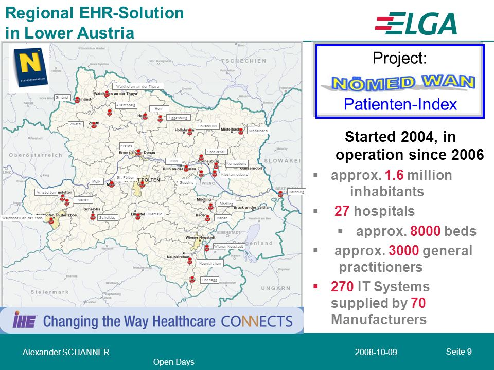 Seite 10 2008-10-09Alexander SCHANNER Open Days ELGA the EHR-Solution in Austria ~ 8.3 million inhabitants ~270 hospitals ~700 institutes ~ 1200 Pharmacies ~ 15000 general practitioners & specialists Core applications discharge Summary e-Report – radiology e-Report – laboratory e-Medication